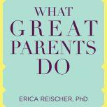 What Great Parents Do 75 Simple Strategies for Raising Kids Who Thrive, PhD Reischer
