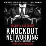 Knock Out Networking for Financial Advisors and Other Sales Producers More Prospects, More Referrals, More Business, Michael Goldberg