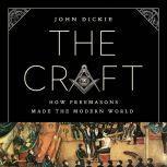 The Craft How the Freemasons Made the Modern World, John Dickie