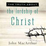The Truth About the Lordship of Christ, John MacArthur