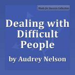 Dealing with Difficult People, Audrey Nelson Ph.D.