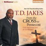 From the Cross to Pentecost God's Passionate Love for Us Revealed, T. D. Jakes