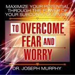 Maximize Your Potential Through the Power of Your Subconscious Mind to Overcome Fear and Worry, Joseph Murphy