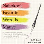 Nabokov's Favorite Word Is Mauve What the Numbers Reveal About the Classics, Bestsellers, and Our Own Writing, Ben Blatt