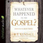 Whatever Happened to the Gospel? Rediscover the Main Thing, R.T. Kendall