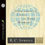How Should I Live in This World?, R. C. Sproul