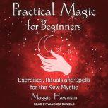 Practical Magic for Beginners Exercises, Rituals, and Spells for the New Mystic, Maggie Haseman