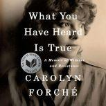 What You Have Heard Is True A Memoir of Witness and Resistance, Carolyn ForchA©