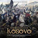 Battle of Kosovo, The: The History and Legacy of the Battle Between the Serbs and Ottomans that Forged Serbia's National Identity, Charles River Editors