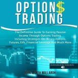 Options Trading: The Definitive Guide To Earning Passive Income Through Options Trading. Including Strategies On: Binary Options, Futures, Etfs, Financial Leverage And Much More, John Josefh Mallardh