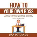 How to Be Your Own Boss The Ultimate Guide on Freelance Work, Learn Expert Advice and Useful Tips on How to Create Your Own Job and Be Your Own Boss, Rob Johnsons