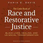 The Little Book of Race and Restorative Justice Black Lives, Healing, and US Social Transformation, Fania E. Davis