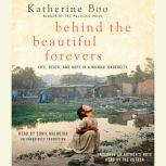 Behind the Beautiful Forevers Life, death, and hope in a Mumbai undercity, Katherine Boo