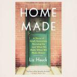 Home Made A Story of Grief, Groceries, Showing Up--and What We Make When We Make Dinner, Liz Hauck