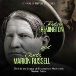 Frederic Remington and Charles Marion Russell: The Life and Legacy of the America's Most Iconic Western Artists, Charles River Editors