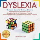 DYSLEXIA Complete Guide for Children & Adults. Understanding the Dyslexic Brain. Dyslexia Tool Kit for Tutors and Parents. Stories of Extraordinary Dyslexia: Famous Dyslexic Characters. NEW VERSION, BRENDA CASEY
