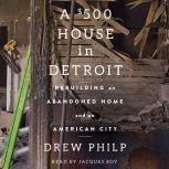 A $500 House in Detroit Rebuilding an Abandoned Home and an American City, Drew Philp