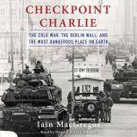 Checkpoint Charlie The Cold War, the Berlin Wall, and the Most Dangerous Place on Earth, Iain MacGregor