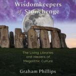 Wisdomkeepers of Stonehenge The Living Libraries and Healers of Megalithic Culture, Graham Phillips