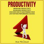 Productivity: Improving Productivity: Increasing Productivity: Discover How To Mastermind Your Life For Peak Performance Success, Ace McCloud