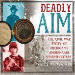 Deadly Aim The Civil War Story of Michigan's Anishinaabe Sharpshooters, Sally M. Walker