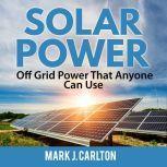 Solar Power: Off Grid Power That Anyone Can Use, Mark J. Carlton