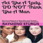 Act Like A Lady, Do Not Think Like A Man The True Measure of How Men and Women View Love, Intimacy, Relationships and Faith, Raymond Sturgis