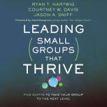 Leading Small Groups That Thrive Five Shifts to Take Your Group to the Next Level, Ryan T. Hartwig