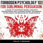 Forbidden Psychology 101 For Subliminal Persuasion A Guide To Mastering Neuro-Linguistic Programming And Learning Secret Techniques To Influence The Behavior Of Other People, Phillip T. Erickson