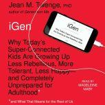iGen Why Today's Super-Connected Kids Are Growing Up Less Rebellious, More Tolerant, Less Happy--and Completely Unprepared for Adulthood--and What That Means for the Rest of Us, Jean M. Twenge