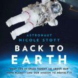 Back to Earth What Life in Space Taught Me About Our Home Planet—And Our Mission to Protect It, Nicole Stott