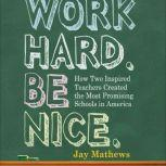 Work Hard. Be Nice. How Two Inspired Teachers Created the Most Promising Schools in America, Jay Mathews
