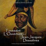 Toussaint L'Ouverture and Jean-Jacques Dessalines: The History and Legacy of the Haitian Revolution's Most Famous Leaders, Charles River Editors
