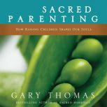 Sacred Parenting How Raising Children Shapes Our Souls, Gary L. Thomas