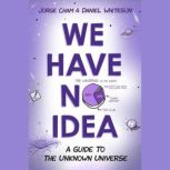 We Have No Idea A Guide to the Unknown Universe, Jorge Cham