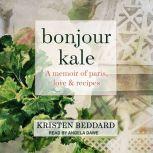 Bonjour Kale A Memoir of Paris, Love, and Recipes, Kristen Beddard