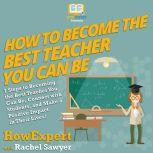 How To Become The Best Teacher You Can Be 7 Steps to Becoming the Best Teacher You Can Be, Connect with Students, and Make a Positive Impact in Their Lives!, HowExpert
