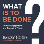 What Is to Be Done Political Engagement and Saving the Planet, Barry Jones