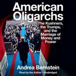 American Oligarchs The Kushners, the Trumps, and the Marriage of Money and Power, Andrea Bernstein