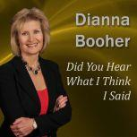 Did You Hear What I Think I Said Communicate with Confidence Series, Dianna Booher CPAE