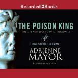 The Poison King The Life and Legend of Mithradates, Rome's Deadliest Enemy, Adrienne Mayor