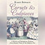 Corsets and Codpieces A History of Outrageous Fashion, from Roman Times to the Modern Era, Karen Bowman