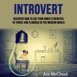 Introvert: Discover How To Use Your Inner Strengths To Thrive And Flourish In The Modern World, Ace McCloud
