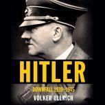 Hitler Downfall: 1939-1945, Volker Ullrich