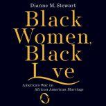 Black Women, Black Love America's War on African American Marriage, Dianne M Stewart