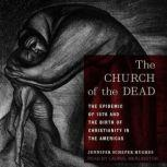 The Church of the Dead The Epidemic of 1576 and the Birth of Christianity in the Americas, Jennifer Scheper Hughes