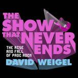 The Show That Never Ends The Rise and Fall of Prog Rock, David Weigel