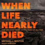 When Life Nearly Died The Greatest Mass Extinction of All Time, Michael J. Benton