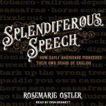 Splendiferous Speech How Early Americans Pioneered Their Own Brand of English, Rosemarie Ostler