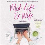 Mid-Life Ex-Wife A Diary of Divorce, Online Dating, and Second Chances, Stella Grey